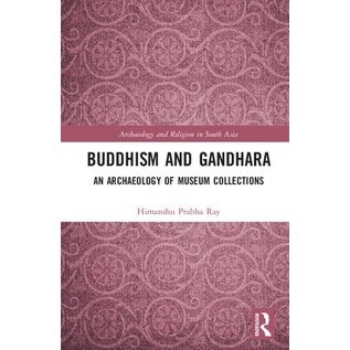 Routledge Buddhism and Gandhara, an Archaeology of Museum Collections, by Himanshu Prabha Ray