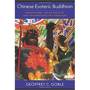Columbia University Press Chinese Esoteric Buddhism, Amoghavajra, the Ruling Elite, and the Emergence of a Tradition, by Geoffrey C. Goble