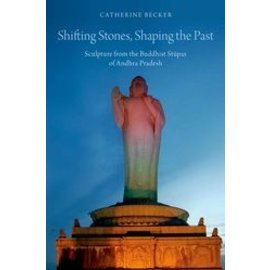 Oxford University Press Shifting Stones, Shaping the Past: Sculpture from the Buddhist Stupas of Andhra Pradesh, by Catherine Becker