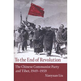 Columbia University Press To the End of Revolution, The Chinese Communist Party and Tibet, 1949 -1959, by Xiaoyuan Liu