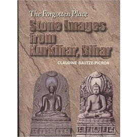 Archaeological Survey of India The forgotten Place: Stone Images from Kurkihar, Bihar, by Claudine Bautze-Picron