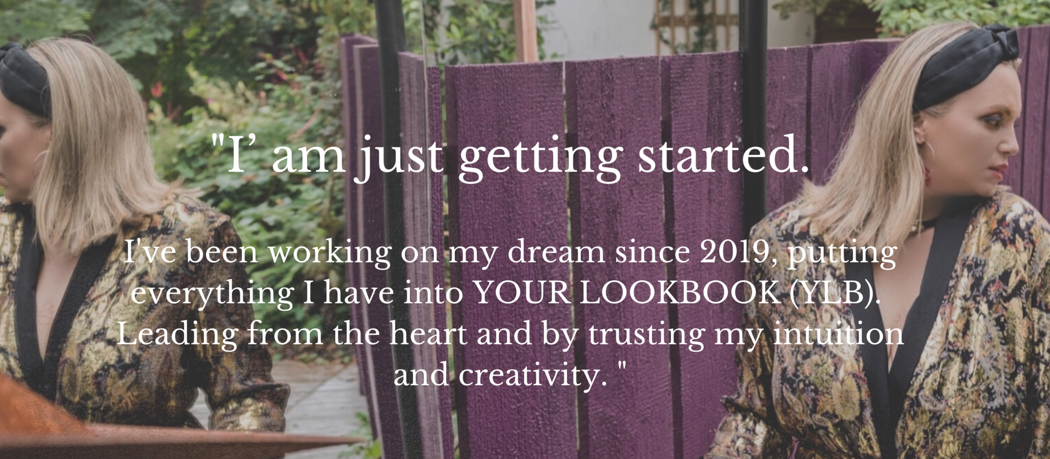 """""""I' am just getting started.  I've been working on my dream since 2019, putting everything I have into YOUR LOOKBOOK (YLB).  Leading from the heart and by trusting my intuition and creativity. """""""