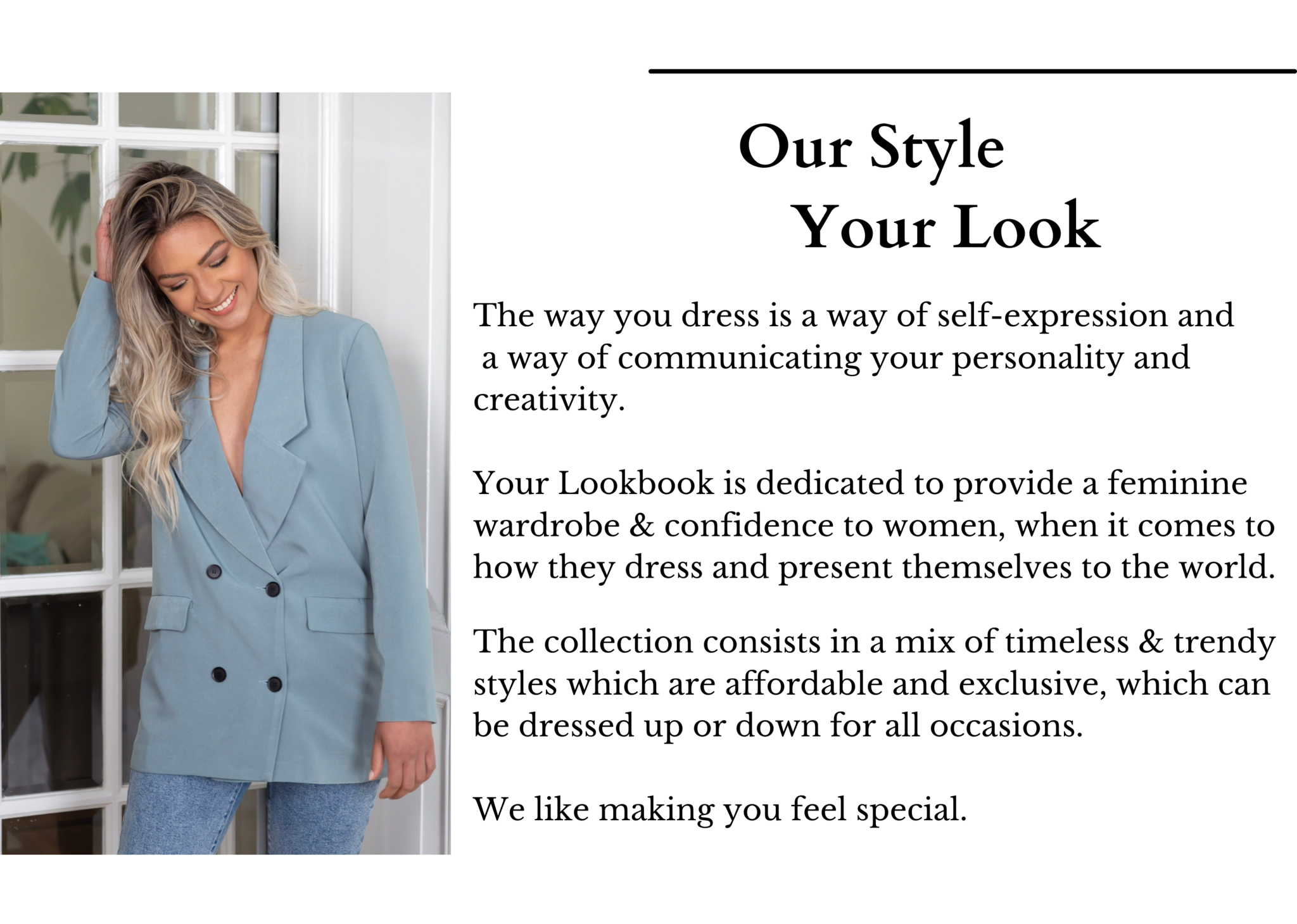 The collection consists in a mix of timeless & trendy styles which are affordable and exclusive, which can be dressed up or down for all occasions.   We like making you feel special.