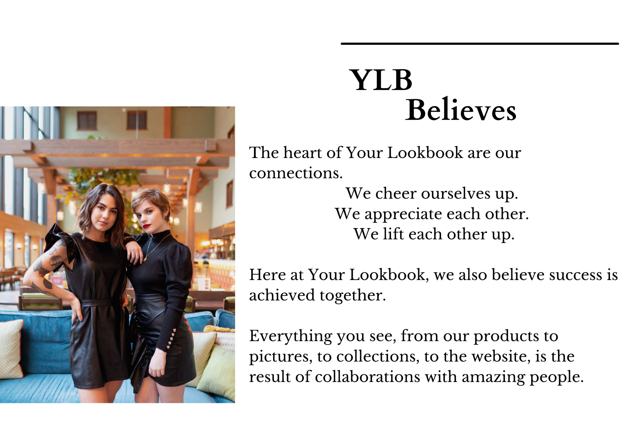 The heart of Your Lookbook are our connections.  We cheer ourselves up.  We appreciate each other.  We lift each other up.  Here at Your Lookbook, we also believe success is achieved together.  Everything you see, from our products to pictures, to collections, to the website, is the result of collaborations with amazing people.