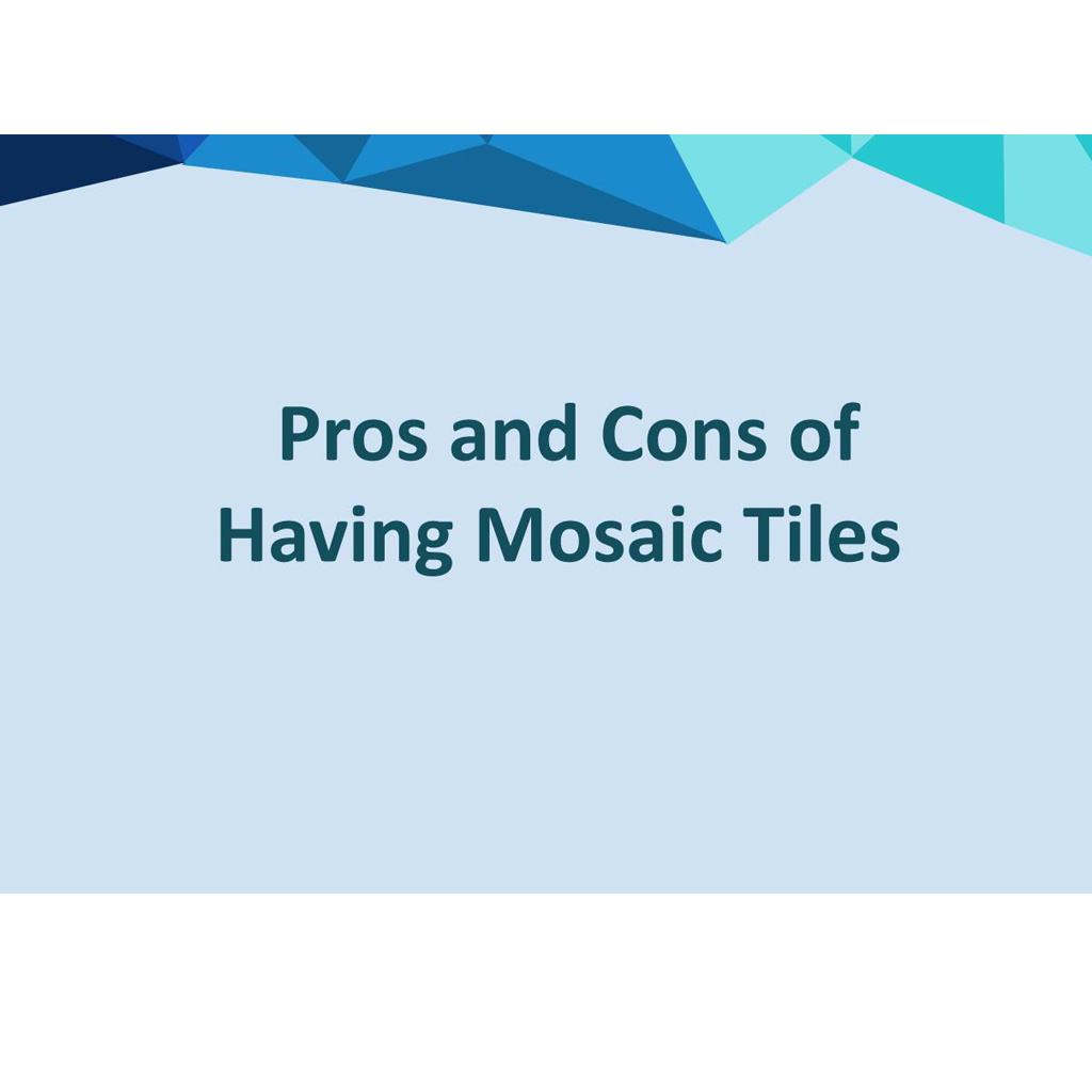 Mosaic Tiles– The Pros And Cons