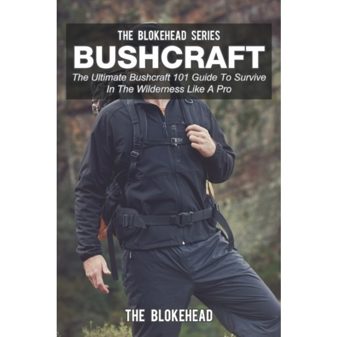 Bushcraft : The Ultimate Bushcraft 101 Guide To Survive In The Wilderness Like A Pro