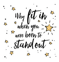 Why fit in, when you were born to stand out