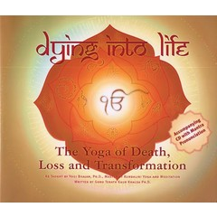 Guru Terath Kaur Khalsa Dying into Life - The Yoga of Death, Loss and Transformation