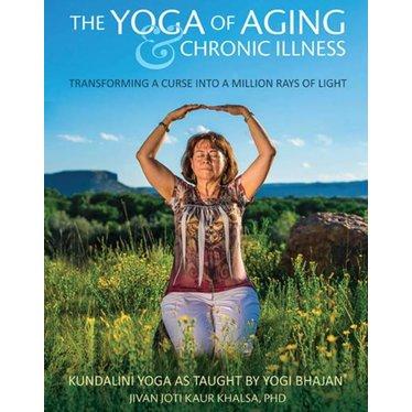 Jivan Joti Kaur Khalsa The Yoga of Aging & Chronic Illness - Transforming a Curse into a Million Rays of Light
