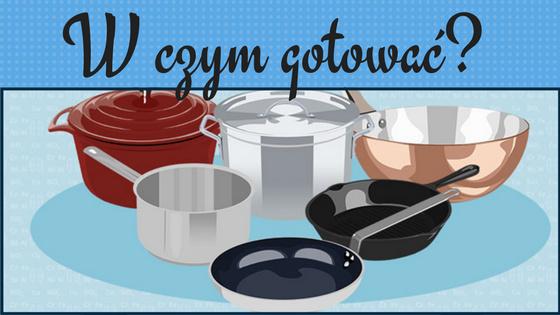 To w czym gotujesz ma znaczenie - jaki materiał jest najlepszy?