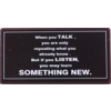 When you talk you are only repeating what you already know.  But if you listen, you may learn something new