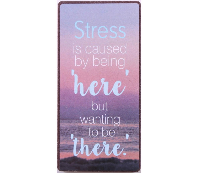Stress is caused by being 'here', but wanting to be there