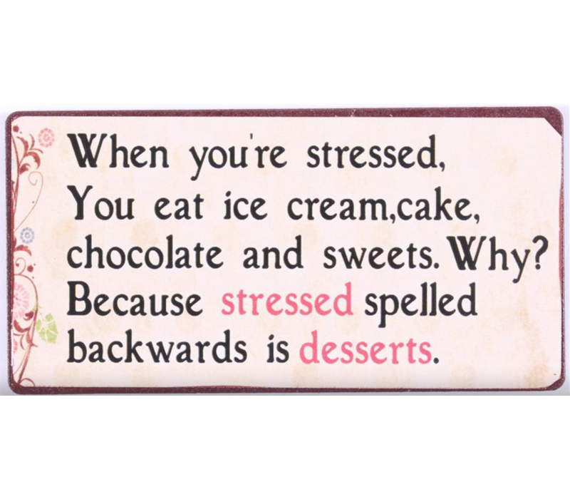 When you're stressed you eat ice cream, cake, chocolate and sweets. Why? Because stressed spelled backwards is desserts