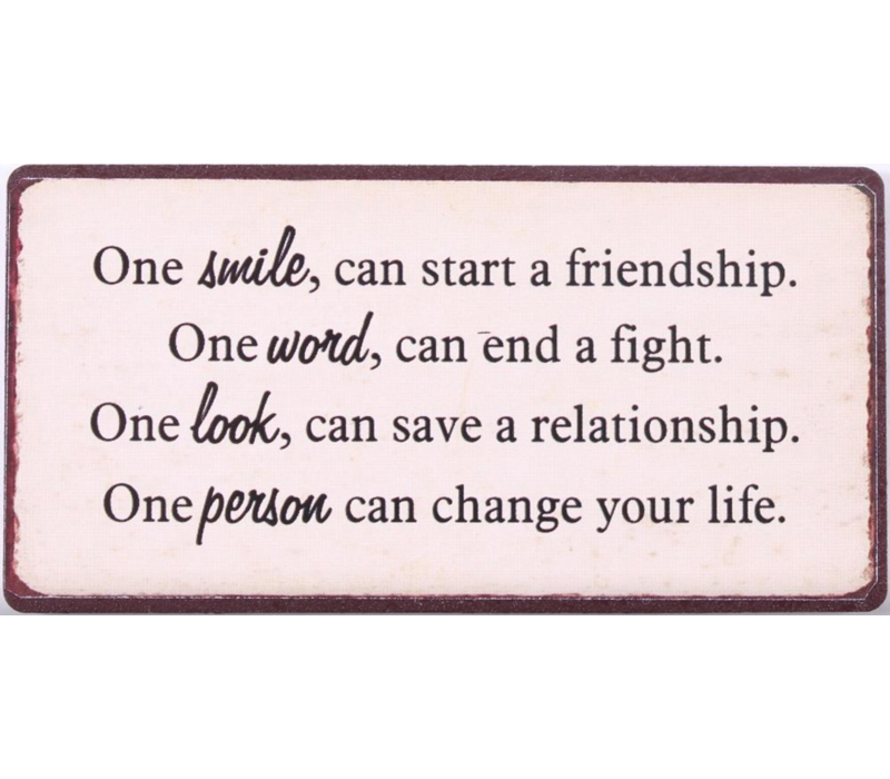 One smile can start a friendship. One word can end a fight.  One look can save a relationship.  One person can change your life.