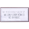 We never really grow up... We only learn how to act in public.