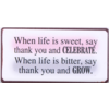 When life is sweet, say thank you and CELEBRATE. When life is bitter, say thank you and GROW.
