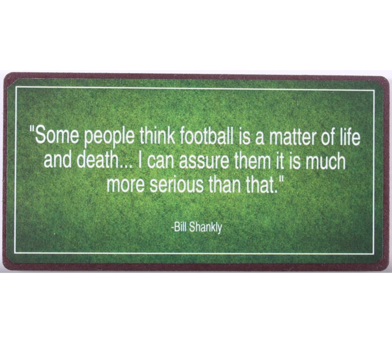 """""""Some people think football is a matter of life and death... I can assure them it is much more serious than that."""" Bill Shankly"""