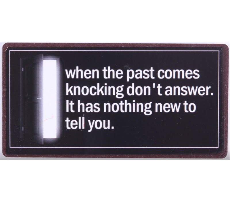 When the past comes knocking don't answer. It has nothing new to tell you.