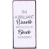 I'm a brilliant brunette with lots of blonde moments!