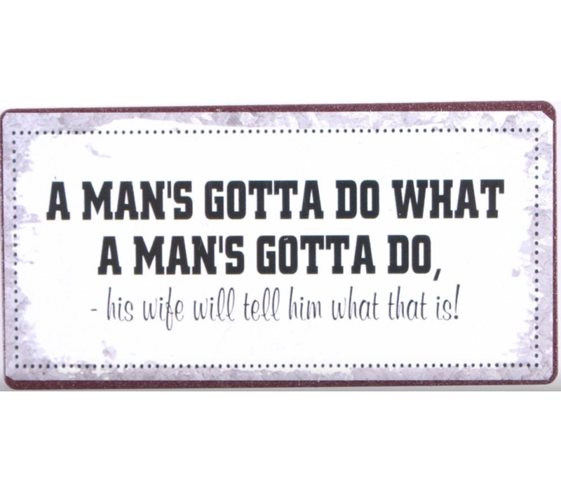 A man's gotta do what a man's gotta do, his wife will tell him what that is!