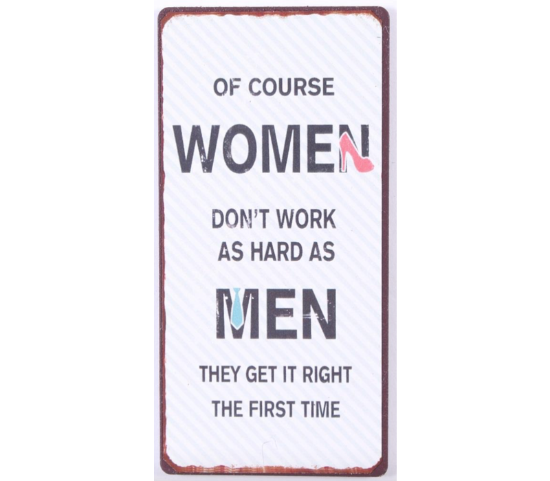 Of course women don't work as hard as men they get it right the first time