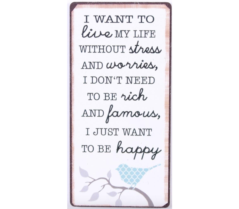 I want to live my life without stress and worries, I don't need to be rich and famous,  I just want to be happy