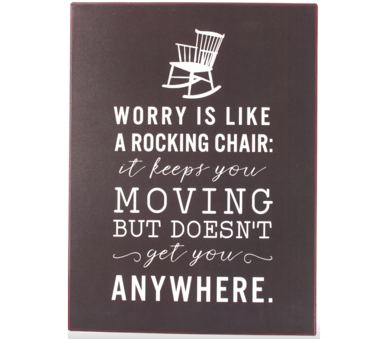Worry is like a rocking chair: it keeps you moving but doesn't get you anywhere.