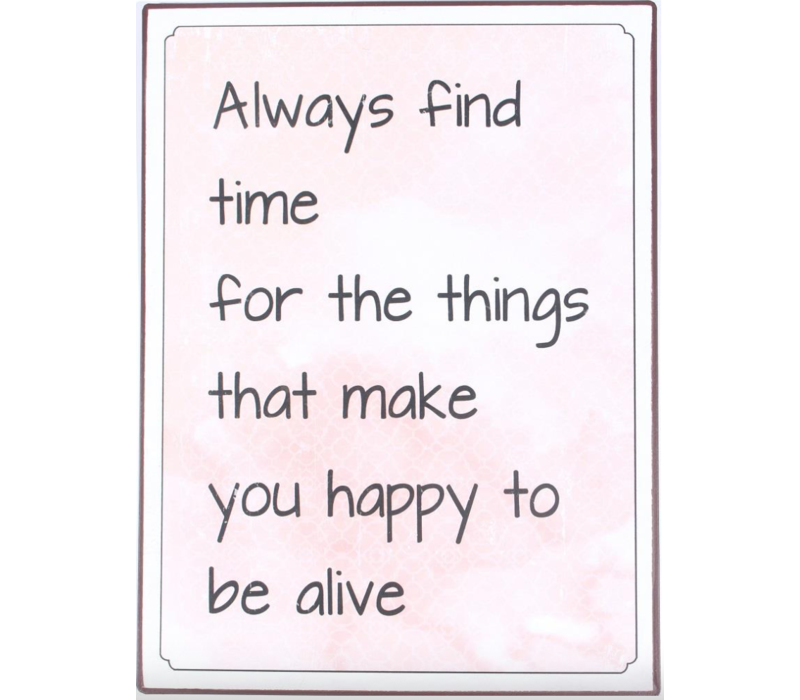 Always find time for the things that make you happy to be alive
