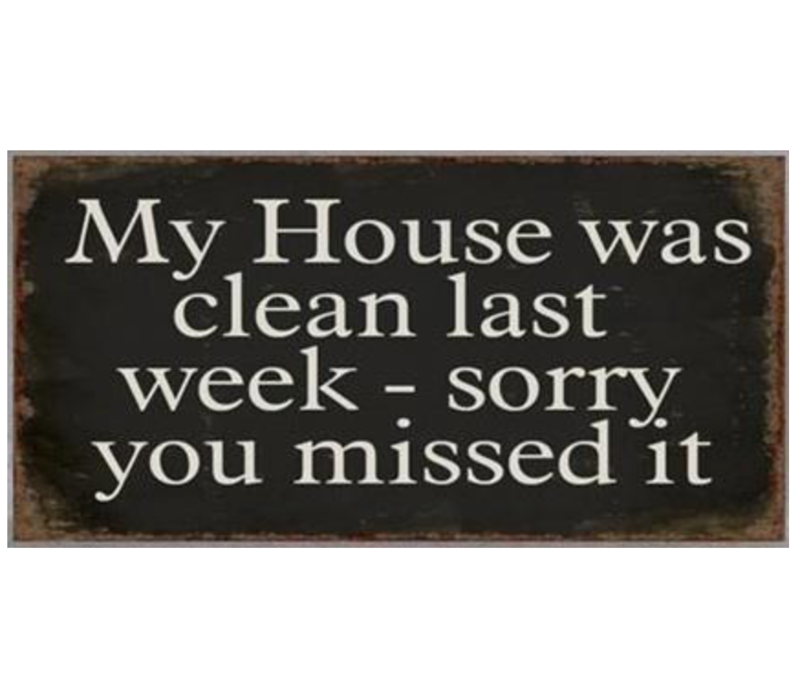 My house was clean last week - sorry you missed it