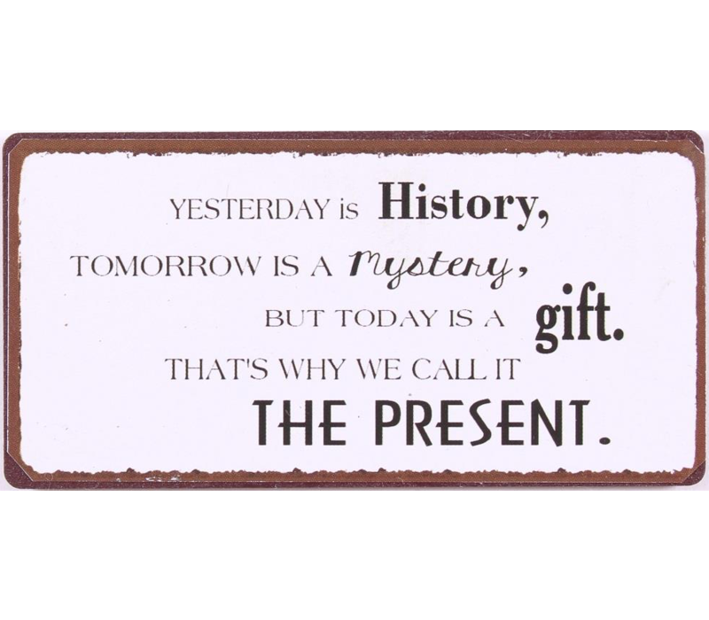 Yesterday is history, tomorrow is a mystery, but today is a gift. That's way we call it the present.