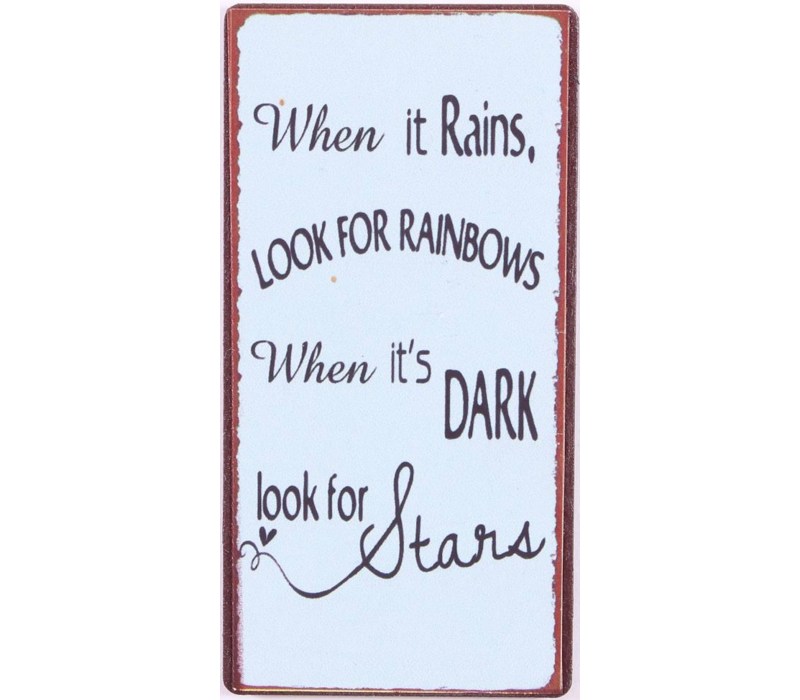 WHEN IT RAINS, LOOK FOR RAINBOWS, WHEN IT'S DARK LOOK FOR STARS.