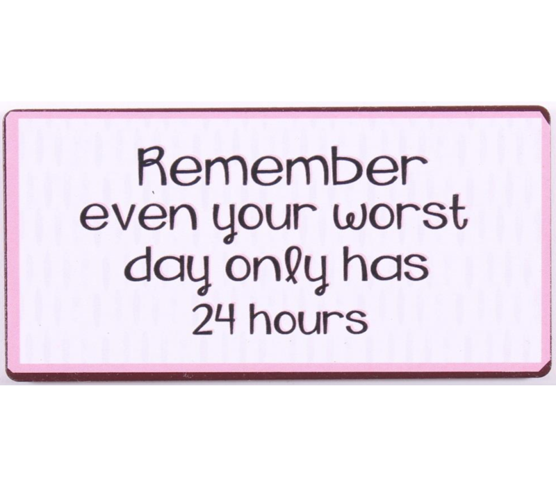 Remember even your worst day only has 24 hours