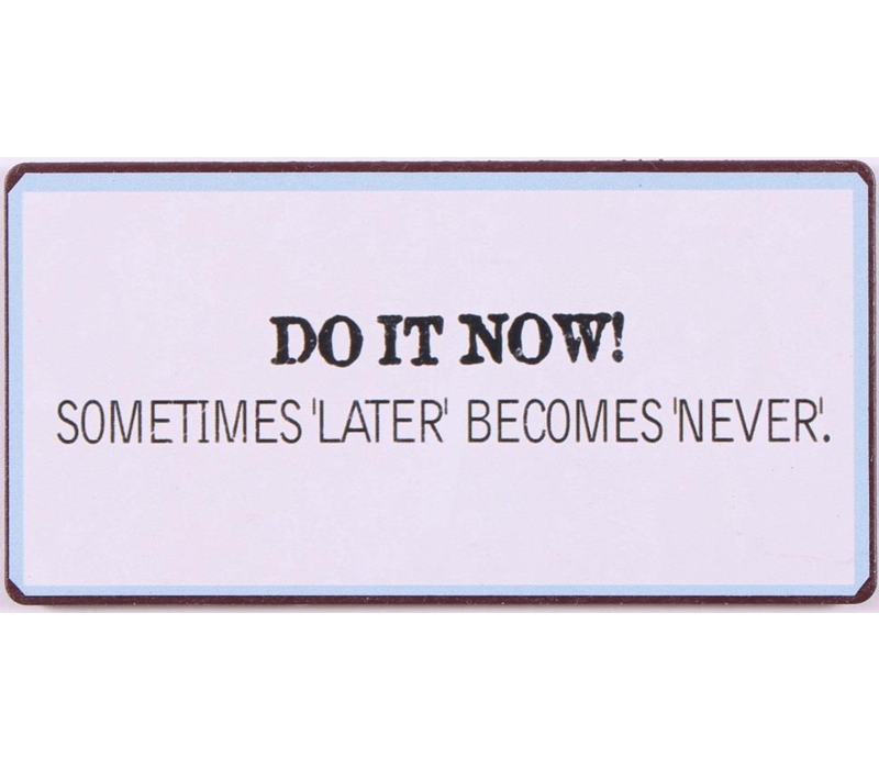 Do it now! Sometimes 'later' becomes 'never'.