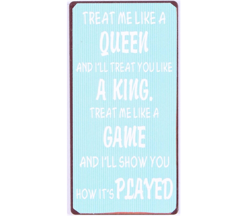 Treat me like a queen and I'll treat you like a king. Treat me like a game and I'll show you how it's played