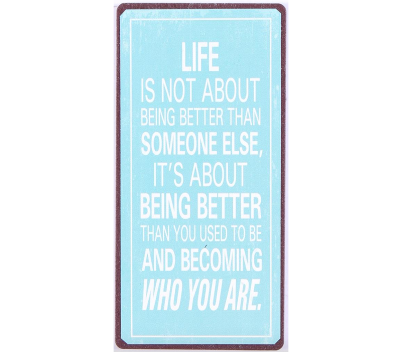 Life is not about being better than someone else, it's about being better than you used to be and becoming who you are