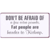 Don't be afraid of a few extra pounds. Fat people are harder to kidnap