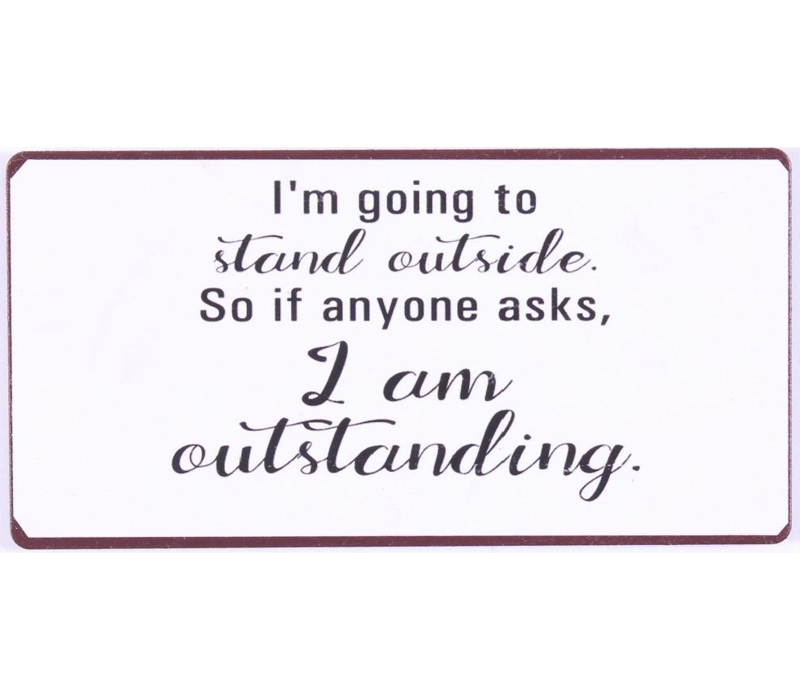 I'm going to stand outside. So if anyone asks, I am outstanding