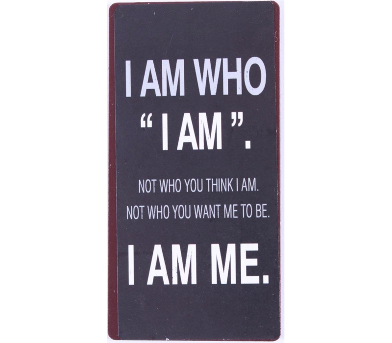 I am who I am. Not who you think I am. Not who you want me to be. I am me.