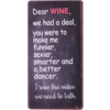 Dear wine, we had a deal, you were to make mu funnier, sexier, smarter and a better dancer. I saw the video, we need to talk.