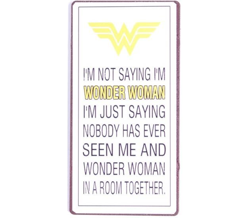 I'm not saying I'm wonder woman. I'm just saying nobody has ever seen me and wonder woman in a room together.