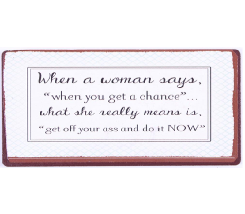 "When a woman says "" when you get a chance"" what she really means is "" get off your ass and do it NOW """