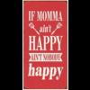 IF MOMMA AIN'T HAPPY AIN'T NOBODY HAPPY