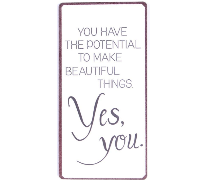 You have the potential to make beautiful things. Yes, you.