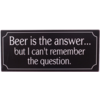Beer is the answer... But I can't remember the question