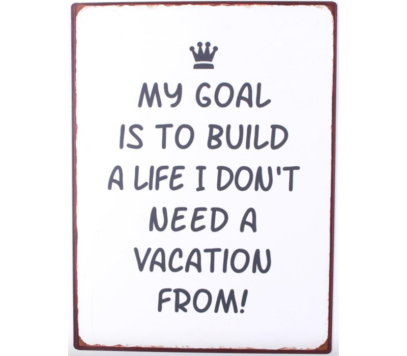 My goal is to build a life I don't need a vacation from!