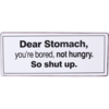 Dear stomach, you're bored, not hungry. So shut up.