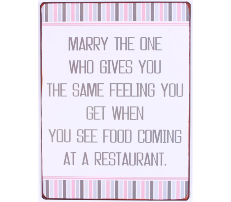 Marry the one who gives you the same feeling you get when you see food coming at a restaurant