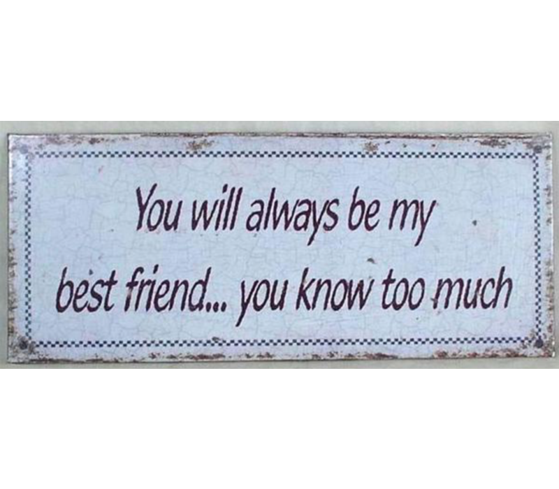 You will always be my best friend... You know too much