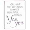 You have the potential to make beautiful things, yes you