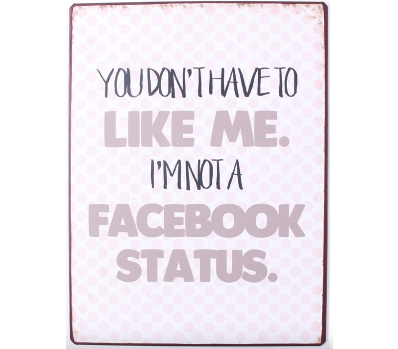 You don't have to like me. I'm not a facebook status.